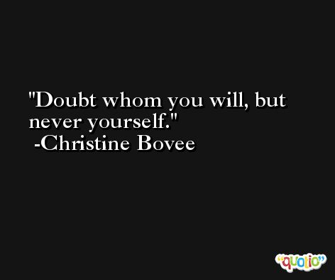 Doubt whom you will, but never yourself. -Christine Bovee