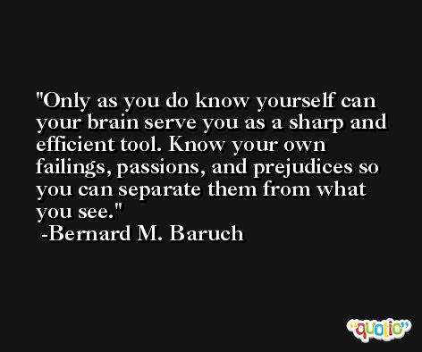 Only as you do know yourself can your brain serve you as a sharp and efficient tool. Know your own failings, passions, and prejudices so you can separate them from what you see. -Bernard M. Baruch