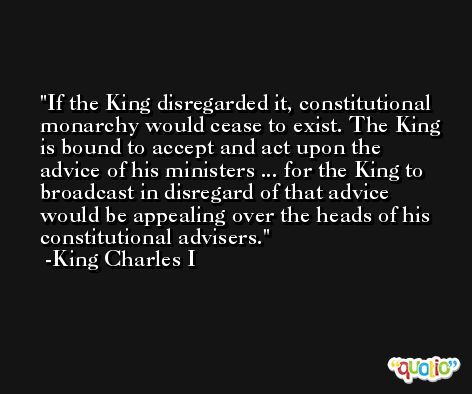 If the King disregarded it, constitutional monarchy would cease to exist. The King is bound to accept and act upon the advice of his ministers ... for the King to broadcast in disregard of that advice would be appealing over the heads of his constitutional advisers.  -King Charles I