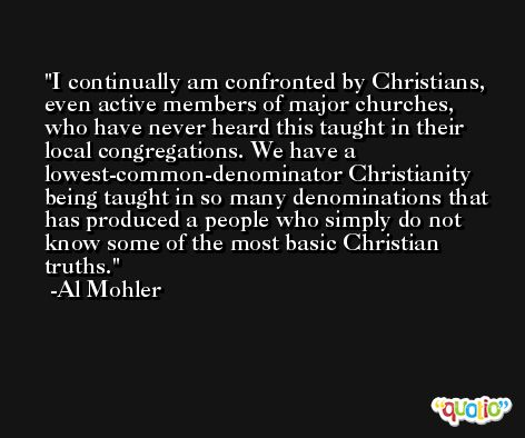 I continually am confronted by Christians, even active members of major churches, who have never heard this taught in their local congregations. We have a lowest-common-denominator Christianity being taught in so many denominations that has produced a people who simply do not know some of the most basic Christian truths. -Al Mohler