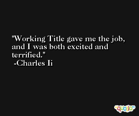 Working Title gave me the job, and I was both excited and terrified. -Charles Ii