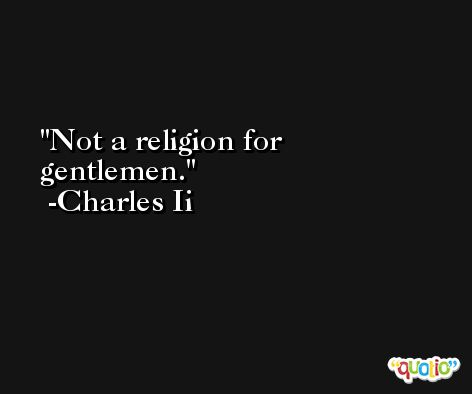 Not a religion for gentlemen. -Charles Ii