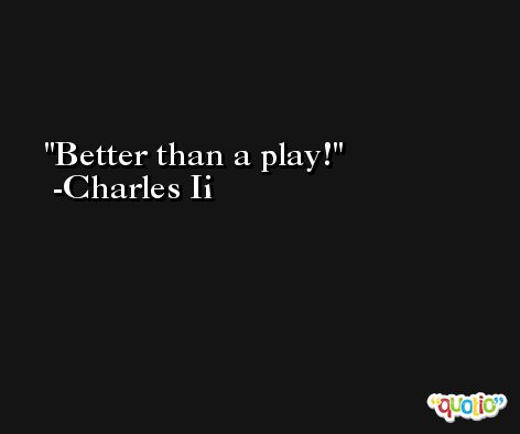 Better than a play! -Charles Ii