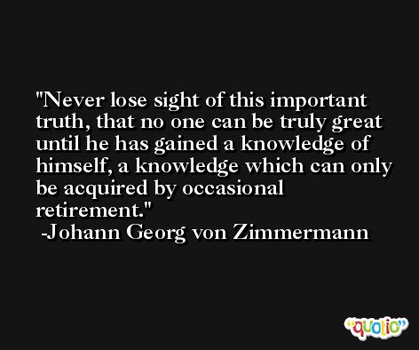 Never lose sight of this important truth, that no one can be truly great until he has gained a knowledge of himself, a knowledge which can only be acquired by occasional retirement. -Johann Georg von Zimmermann