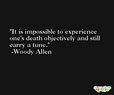 It is impossible to experience one's death objectively and still carry a tune. -Woody Allen
