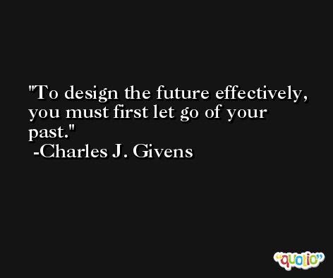 To design the future effectively, you must first let go of your past. -Charles J. Givens