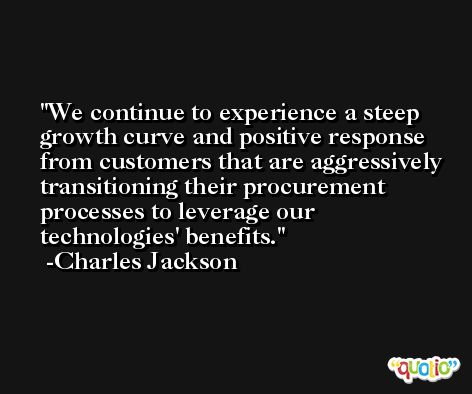 We continue to experience a steep growth curve and positive response from customers that are aggressively transitioning their procurement processes to leverage our technologies' benefits. -Charles Jackson