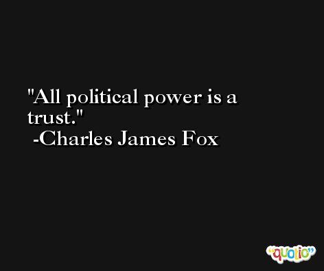 All political power is a trust. -Charles James Fox