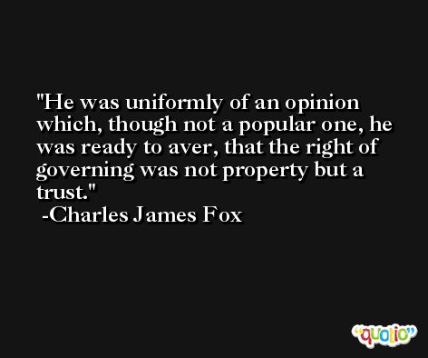 He was uniformly of an opinion which, though not a popular one, he was ready to aver, that the right of governing was not property but a trust. -Charles James Fox