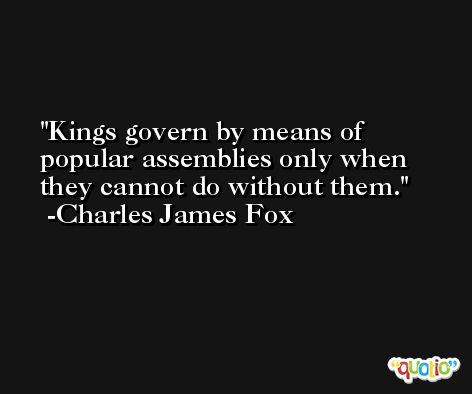 Kings govern by means of popular assemblies only when they cannot do without them. -Charles James Fox