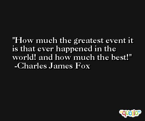 How much the greatest event it is that ever happened in the world! and how much the best! -Charles James Fox