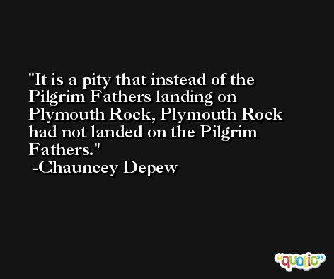 It is a pity that instead of the Pilgrim Fathers landing on Plymouth Rock, Plymouth Rock had not landed on the Pilgrim Fathers. -Chauncey Depew