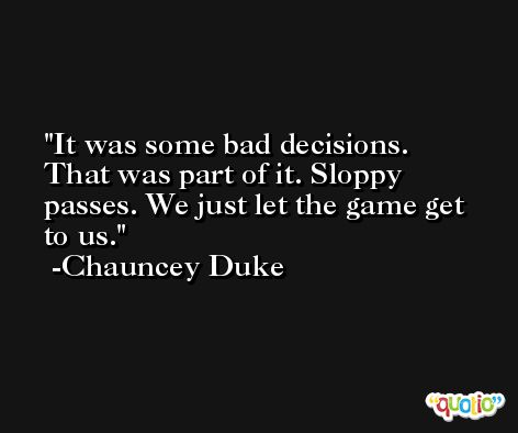 It was some bad decisions. That was part of it. Sloppy passes. We just let the game get to us. -Chauncey Duke