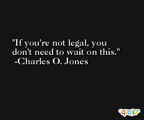If you're not legal, you don't need to wait on this. -Charles O. Jones