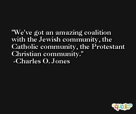 We've got an amazing coalition with the Jewish community, the Catholic community, the Protestant Christian community. -Charles O. Jones