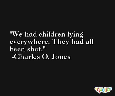 We had children lying everywhere. They had all been shot. -Charles O. Jones