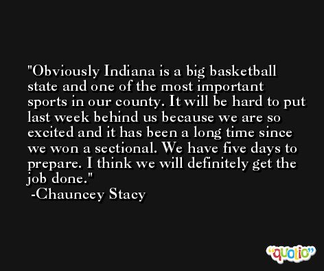 Obviously Indiana is a big basketball state and one of the most important sports in our county. It will be hard to put last week behind us because we are so excited and it has been a long time since we won a sectional. We have five days to prepare. I think we will definitely get the job done. -Chauncey Stacy
