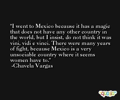 I went to Mexico because it has a magic that does not have any other country in the world, but I insist, do not think it was vini, vidi e vinci. There were many years of fight, because Mexico is a very unsociable country where it seems women have to. -Chavela Vargas