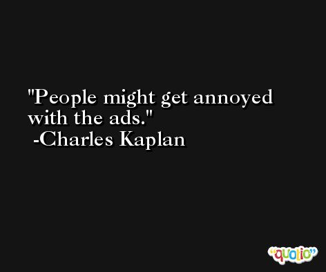 People might get annoyed with the ads. -Charles Kaplan