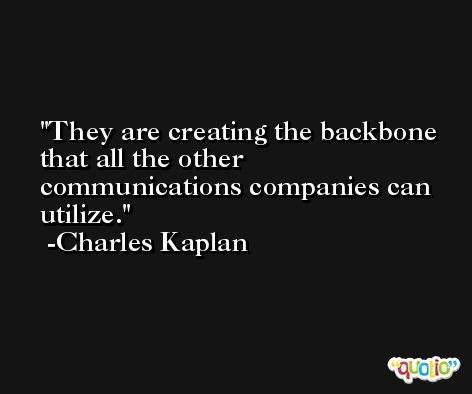 They are creating the backbone that all the other communications companies can utilize. -Charles Kaplan