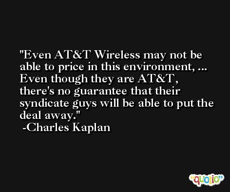 Even AT&T Wireless may not be able to price in this environment, ... Even though they are AT&T, there's no guarantee that their syndicate guys will be able to put the deal away. -Charles Kaplan