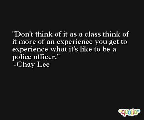 Don't think of it as a class think of it more of an experience you get to experience what it's like to be a police officer. -Chay Lee