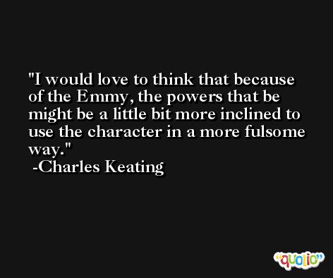 I would love to think that because of the Emmy, the powers that be might be a little bit more inclined to use the character in a more fulsome way. -Charles Keating