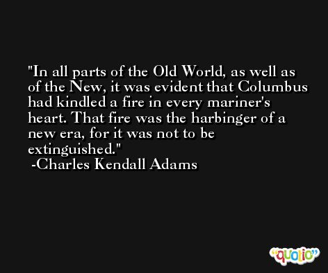 In all parts of the Old World, as well as of the New, it was evident that Columbus had kindled a fire in every mariner's heart. That fire was the harbinger of a new era, for it was not to be extinguished. -Charles Kendall Adams