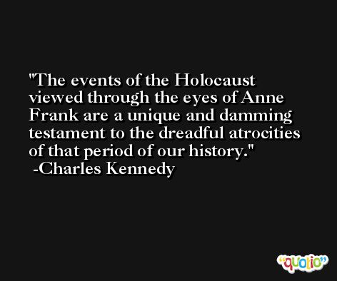 The events of the Holocaust viewed through the eyes of Anne Frank are a unique and damming testament to the dreadful atrocities of that period of our history. -Charles Kennedy