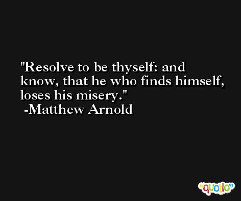 Resolve to be thyself: and know, that he who finds himself, loses his misery. -Matthew Arnold