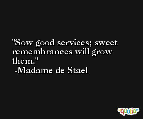 Sow good services; sweet remembrances will grow them. -Madame de Stael