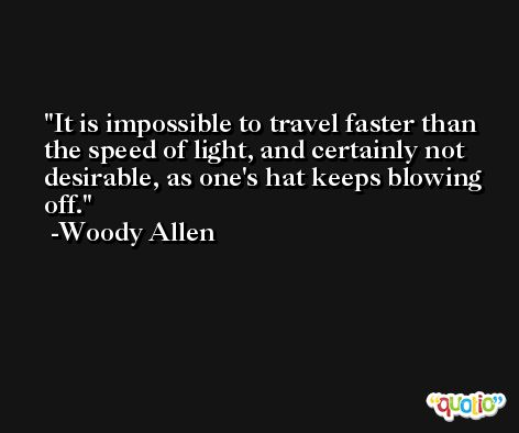It is impossible to travel faster than the speed of light, and certainly not desirable, as one's hat keeps blowing off. -Woody Allen