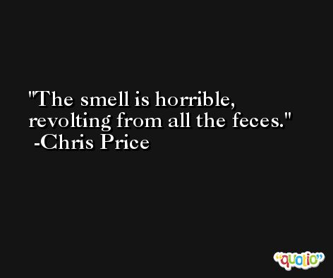 The smell is horrible, revolting from all the feces. -Chris Price