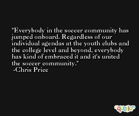 Everybody in the soccer community has jumped onboard. Regardless of our individual agendas at the youth clubs and the college level and beyond, everybody has kind of embraced it and it's united the soccer community. -Chris Price