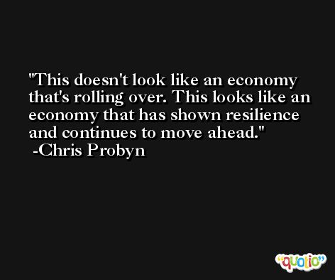 This doesn't look like an economy that's rolling over. This looks like an economy that has shown resilience and continues to move ahead. -Chris Probyn