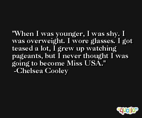 When I was younger, I was shy. I was overweight. I wore glasses. I got teased a lot, I grew up watching pageants, but I never thought I was going to become Miss USA. -Chelsea Cooley
