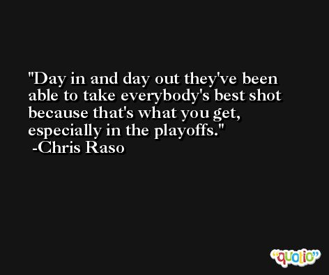 Day in and day out they've been able to take everybody's best shot because that's what you get, especially in the playoffs. -Chris Raso