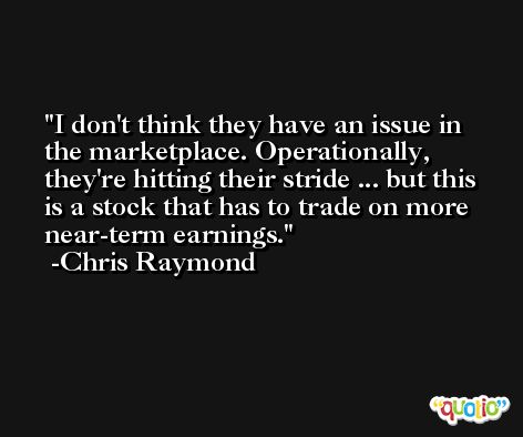 I don't think they have an issue in the marketplace. Operationally, they're hitting their stride ... but this is a stock that has to trade on more near-term earnings. -Chris Raymond
