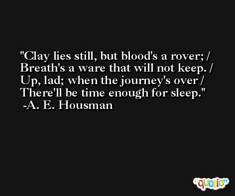 Clay lies still, but blood's a rover; / Breath's a ware that will not keep. / Up, lad; when the journey's over / There'll be time enough for sleep. -A. E. Housman
