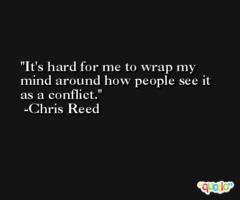 It's hard for me to wrap my mind around how people see it as a conflict. -Chris Reed