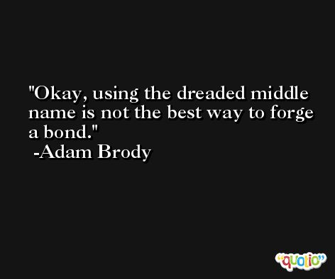 Okay, using the dreaded middle name is not the best way to forge a bond. -Adam Brody