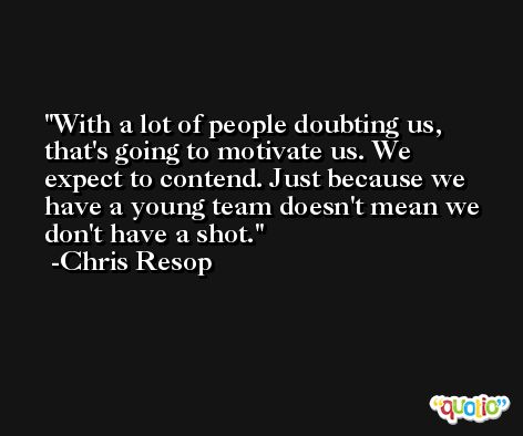 With a lot of people doubting us, that's going to motivate us. We expect to contend. Just because we have a young team doesn't mean we don't have a shot. -Chris Resop