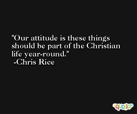 Our attitude is these things should be part of the Christian life year-round. -Chris Rice
