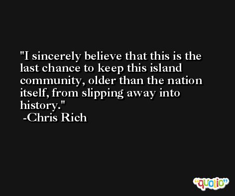 I sincerely believe that this is the last chance to keep this island community, older than the nation itself, from slipping away into history. -Chris Rich