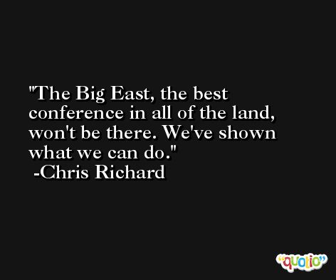 The Big East, the best conference in all of the land, won't be there. We've shown what we can do. -Chris Richard