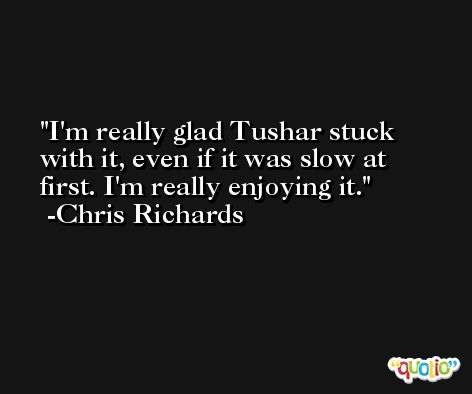 I'm really glad Tushar stuck with it, even if it was slow at first. I'm really enjoying it. -Chris Richards