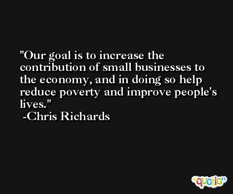 Our goal is to increase the contribution of small businesses to the economy, and in doing so help reduce poverty and improve people's lives. -Chris Richards