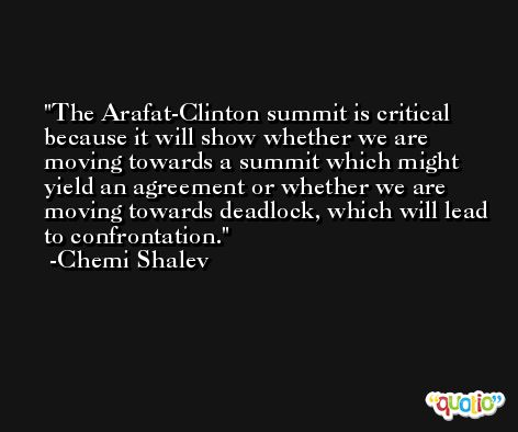 The Arafat-Clinton summit is critical because it will show whether we are moving towards a summit which might yield an agreement or whether we are moving towards deadlock, which will lead to confrontation. -Chemi Shalev