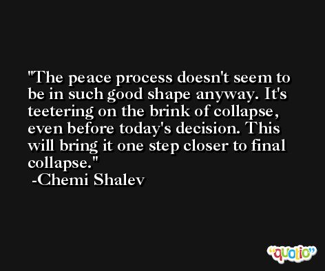 The peace process doesn't seem to be in such good shape anyway. It's teetering on the brink of collapse, even before today's decision. This will bring it one step closer to final collapse. -Chemi Shalev