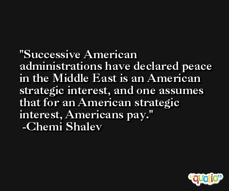 Successive American administrations have declared peace in the Middle East is an American strategic interest, and one assumes that for an American strategic interest, Americans pay. -Chemi Shalev